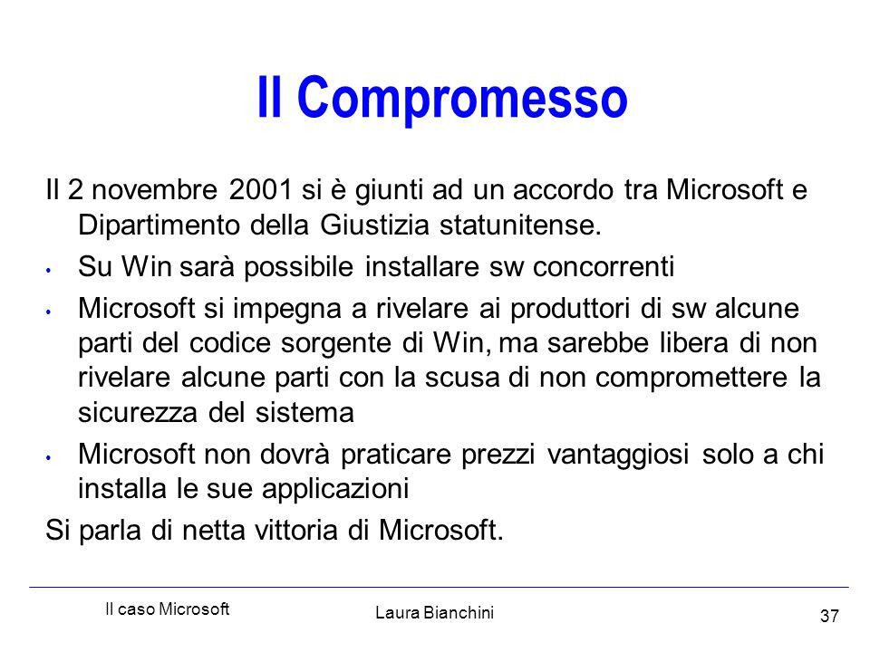 Laura Bianchini Il caso Microsoft 37 Il Compromesso Il 2 novembre 2001 si è giunti ad un accordo tra Microsoft e Dipartimento della Giustizia statunitense.