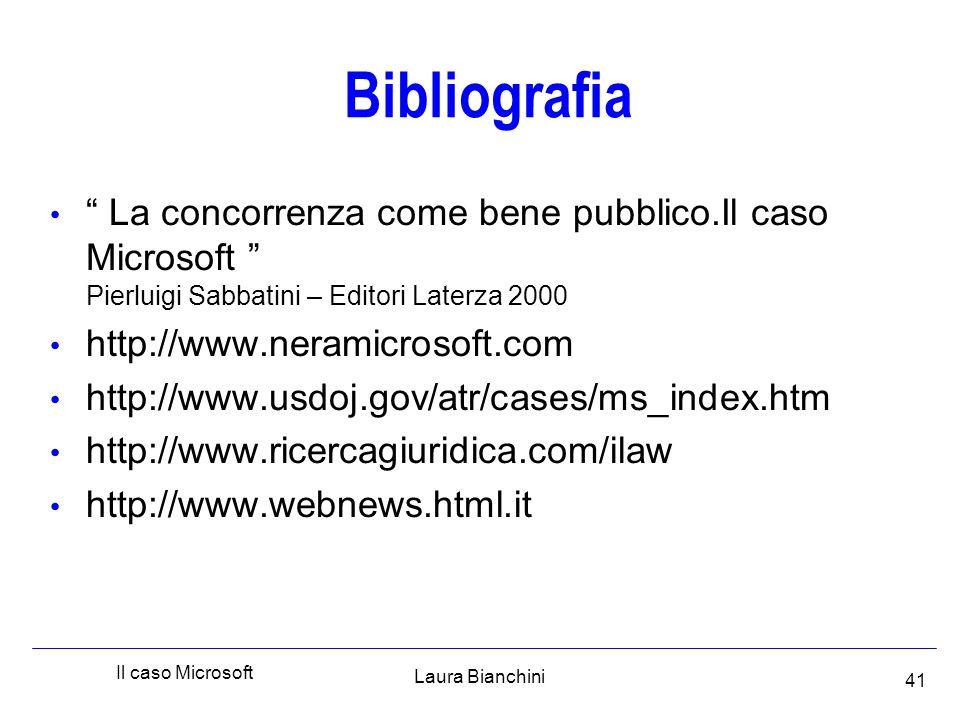 Laura Bianchini Il caso Microsoft 41 Bibliografia La concorrenza come bene pubblico.Il caso Microsoft Pierluigi Sabbatini – Editori Laterza 2000 http://www.neramicrosoft.com http://www.usdoj.gov/atr/cases/ms_index.htm http://www.ricercagiuridica.com/ilaw http://www.webnews.html.it