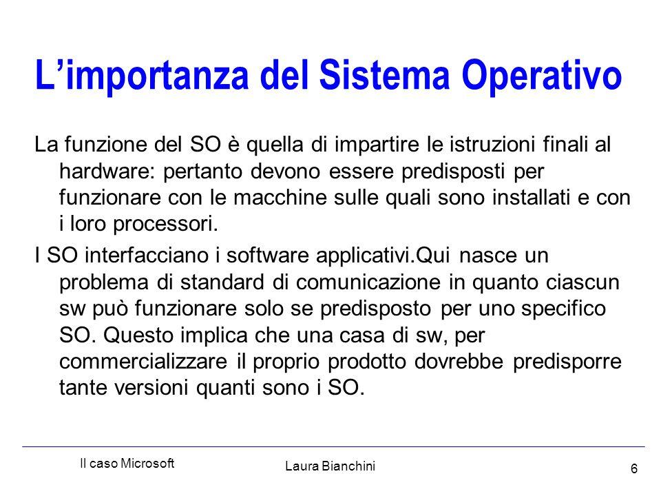 Laura Bianchini Il caso Microsoft 6 L'importanza del Sistema Operativo La funzione del SO è quella di impartire le istruzioni finali al hardware: pertanto devono essere predisposti per funzionare con le macchine sulle quali sono installati e con i loro processori.