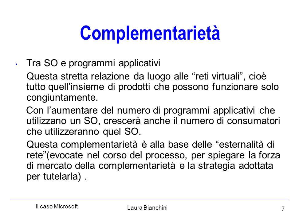 Laura Bianchini Il caso Microsoft 7 Complementarietà Tra SO e programmi applicativi Questa stretta relazione da luogo alle reti virtuali , cioè tutto quell'insieme di prodotti che possono funzionare solo congiuntamente.