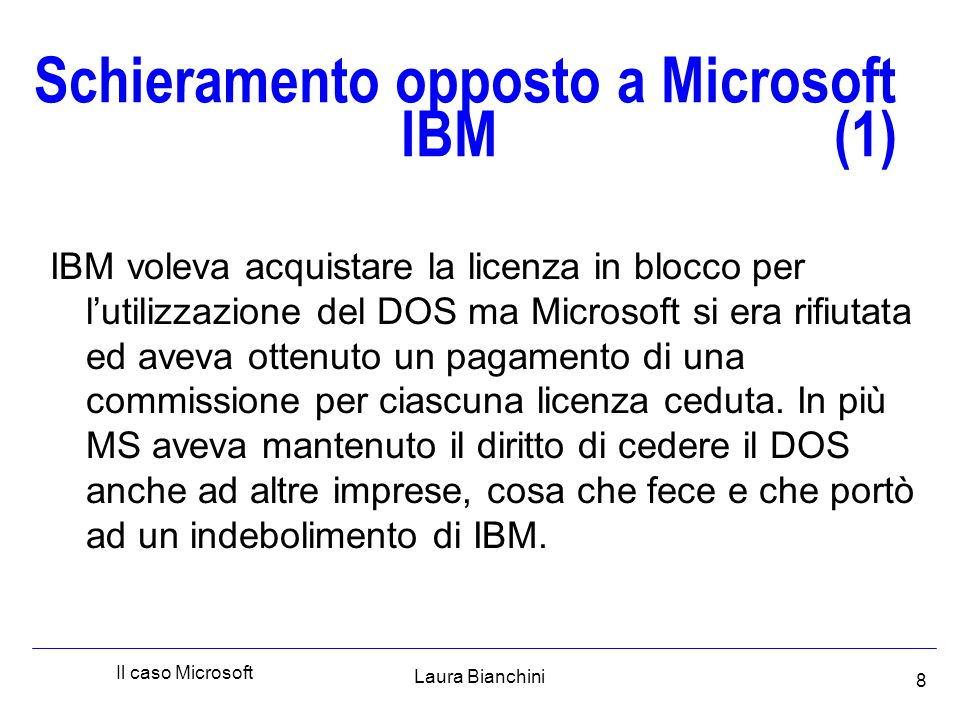 Laura Bianchini Il caso Microsoft 8 Schieramento opposto a Microsoft IBM (1) IBM voleva acquistare la licenza in blocco per l'utilizzazione del DOS ma Microsoft si era rifiutata ed aveva ottenuto un pagamento di una commissione per ciascuna licenza ceduta.