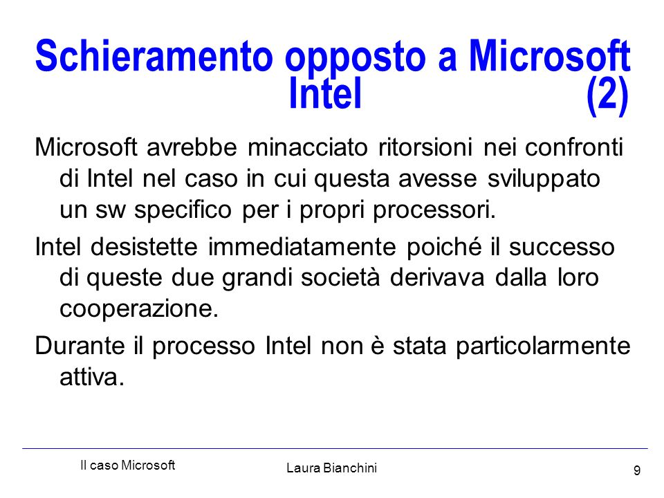 Laura Bianchini Il caso Microsoft 10 Schieramento opposto a Microsoft Apple (3) Microsoft imitò l'interfaccia grafica del SO di Apple, senza infrangere le leggi di copyright (negli Stati vengono tutelati i passi del programma ma non le idee incorporate nel sw).
