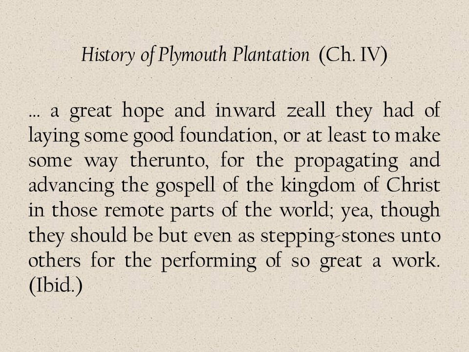 History of Plymouth Plantation (Ch. IV) … a great hope and inward zeall they had of laying some good foundation, or at least to make some way therunto