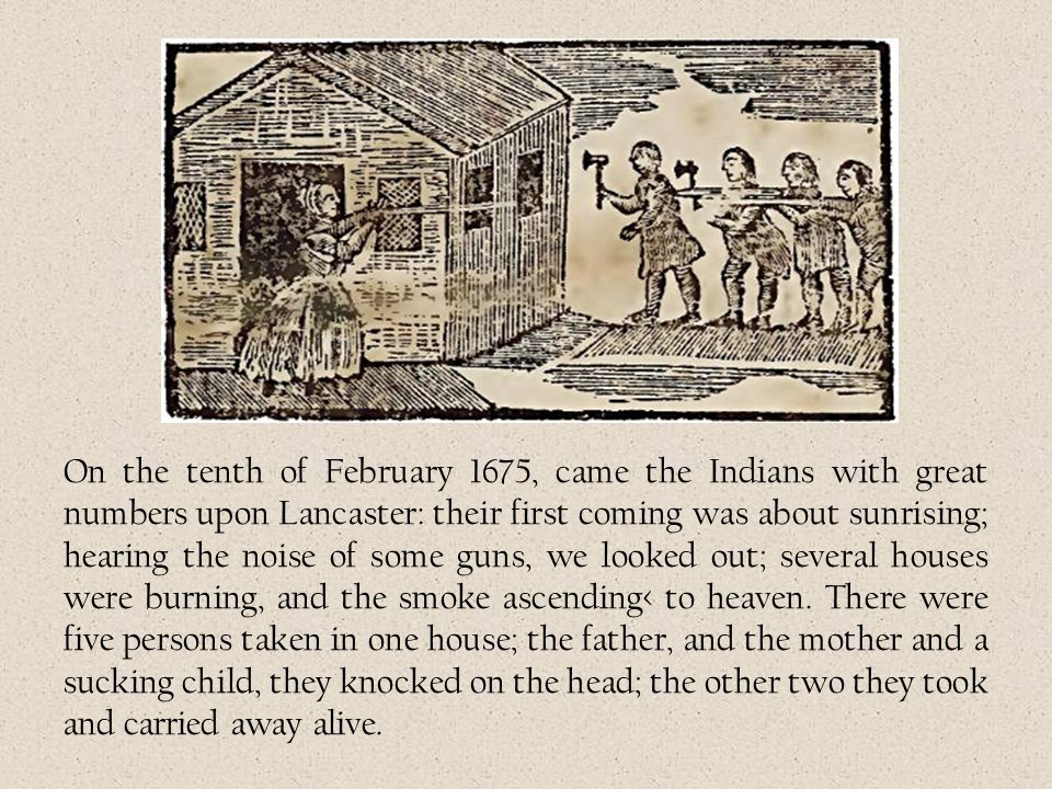 On the tenth of February 1675, came the Indians with great numbers upon Lancaster: their first coming was about sunrising; hearing the noise of some g