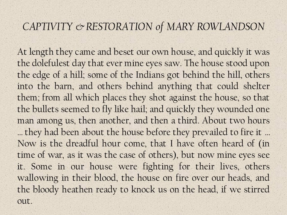 CAPTIVITY & RESTORATION of MARY ROWLANDSON At length they came and beset our own house, and quickly it was the dolefulest day that ever mine eyes saw.