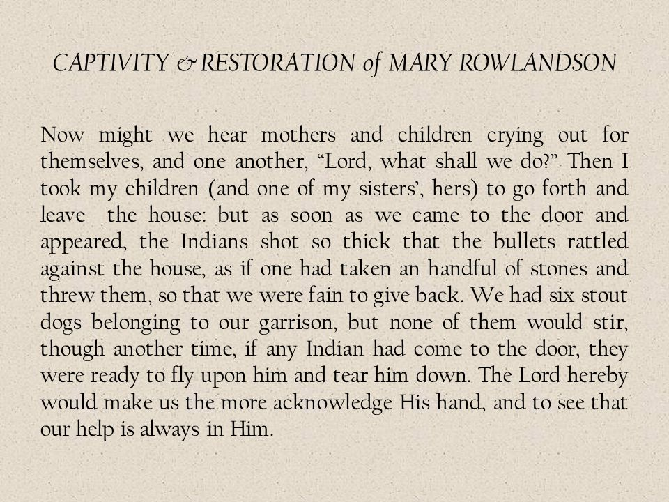 "CAPTIVITY & RESTORATION of MARY ROWLANDSON Now might we hear mothers and children crying out for themselves, and one another, ""Lord, what shall we do?"