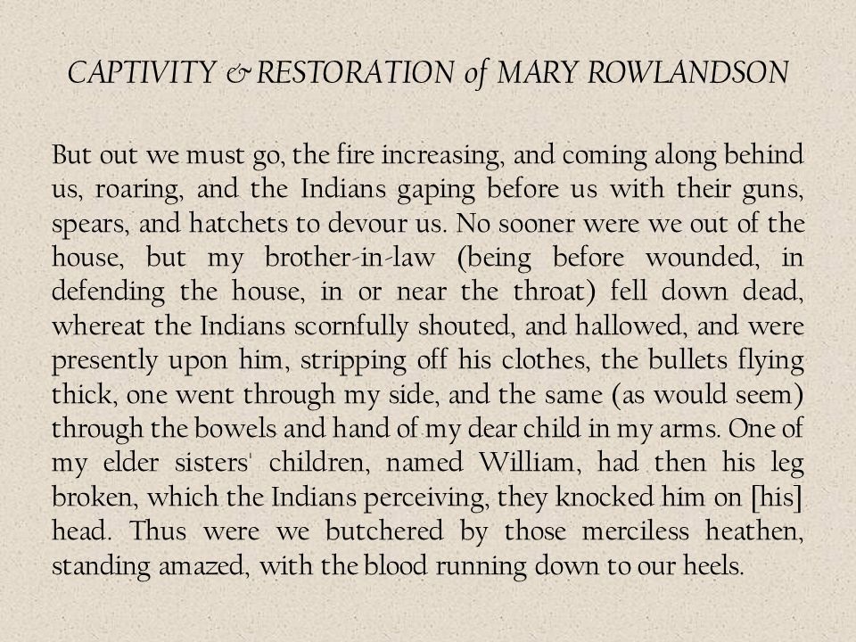 CAPTIVITY & RESTORATION of MARY ROWLANDSON But out we must go, the fire increasing, and coming along behind us, roaring, and the Indians gaping before