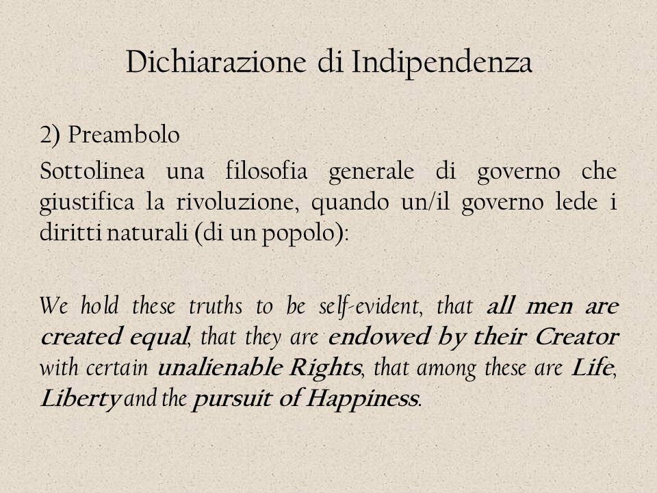 Dichiarazione di Indipendenza 2) Preambolo Sottolinea una filosofia generale di governo che giustifica la rivoluzione, quando un/il governo lede i dir
