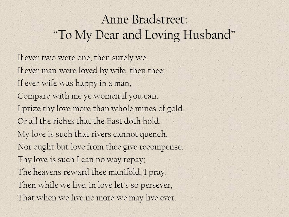 "Anne Bradstreet: ""To My Dear and Loving Husband"" If ever two were one, then surely we. If ever man were loved by wife, then thee; If ever wife was hap"