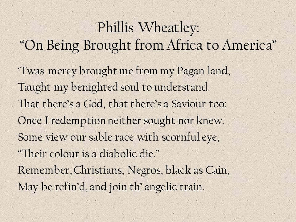 "Phillis Wheatley: ""On Being Brought from Africa to America"" 'Twas mercy brought me from my Pagan land, Taught my benighted soul to understand That the"
