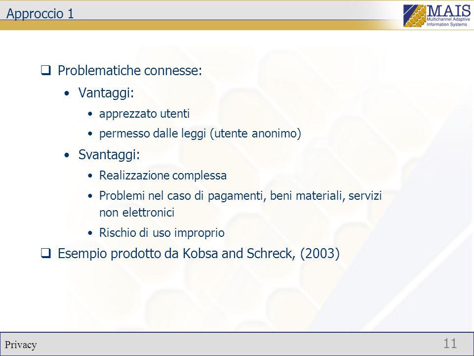 Privacy 11 Approccio 1  Problematiche connesse: Vantaggi: apprezzato utenti permesso dalle leggi (utente anonimo) Svantaggi: Realizzazione complessa Problemi nel caso di pagamenti, beni materiali, servizi non elettronici Rischio di uso improprio  Esempio prodotto da Kobsa and Schreck, (2003)