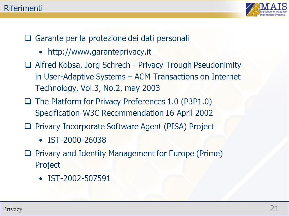 Privacy 21 Riferimenti  Garante per la protezione dei dati personali http://www.garanteprivacy.it  Alfred Kobsa, Jorg Schrech - Privacy Trough Pseudonimity in User-Adaptive Systems – ACM Transactions on Internet Technology, Vol.3, No.2, may 2003  The Platform for Privacy Preferences 1.0 (P3P1.0) Specification-W3C Recommendation 16 April 2002  Privacy Incorporate Software Agent (PISA) Project IST-2000-26038  Privacy and Identity Management for Europe (Prime) Project IST-2002-507591