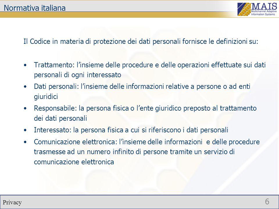 Privacy 6 Normativa italiana Il Codice in materia di protezione dei dati personali fornisce le definizioni su: Trattamento: l'insieme delle procedure e delle operazioni effettuate sui dati personali di ogni interessato Dati personali: l'insieme delle informazioni relative a persone o ad enti giuridici Responsabile: la persona fisica o l'ente giuridico preposto al trattamento dei dati personali Interessato: la persona fisica a cui si riferiscono i dati personali Comunicazione elettronica: l'insieme delle informazioni e delle procedure trasmesse ad un numero infinito di persone tramite un servizio di comunicazione elettronica