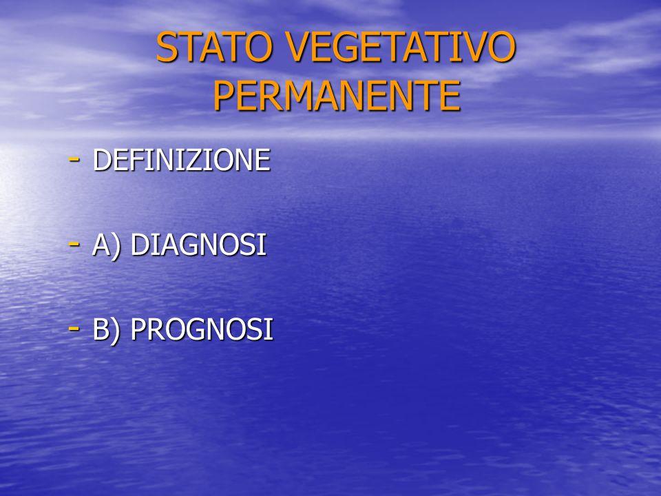 STATO VEGETATIVO PERMANENTE - DEFINIZIONE - A) DIAGNOSI - B) PROGNOSI