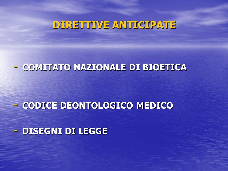 DIRETTIVE ANTICIPATE - COMITATO NAZIONALE DI BIOETICA - CODICE DEONTOLOGICO MEDICO - DISEGNI DI LEGGE