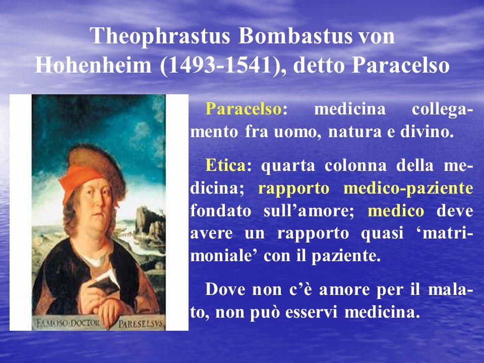 Theophrastus Bombastus von Hohenheim (1493-1541), detto Paracelso Paracelso: medicina collega- mento fra uomo, natura e divino. Etica: quarta colonna
