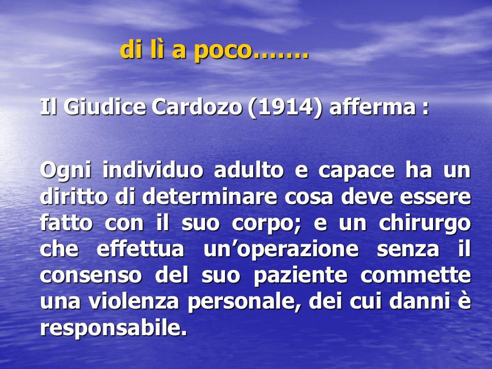 di lì a poco……. Il Giudice Cardozo (1914) afferma : Ogni individuo adulto e capace ha un diritto di determinare cosa deve essere fatto con il suo corp