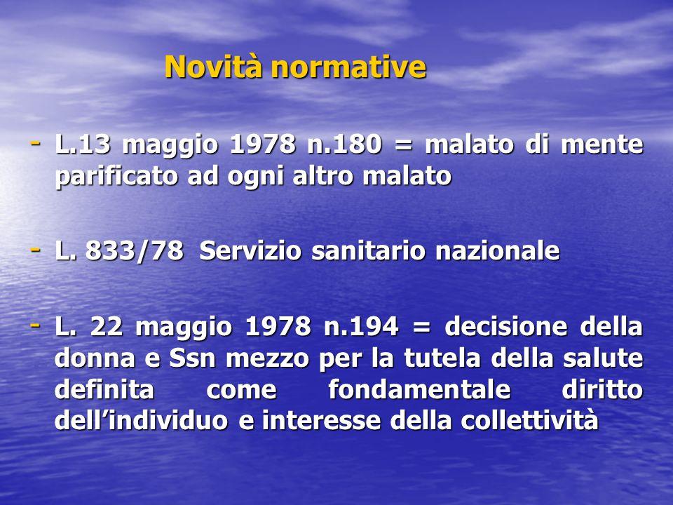 Novità normative - L.13 maggio 1978 n.180 = malato di mente parificato ad ogni altro malato - L. 833/78 Servizio sanitario nazionale - L. 22 maggio 19