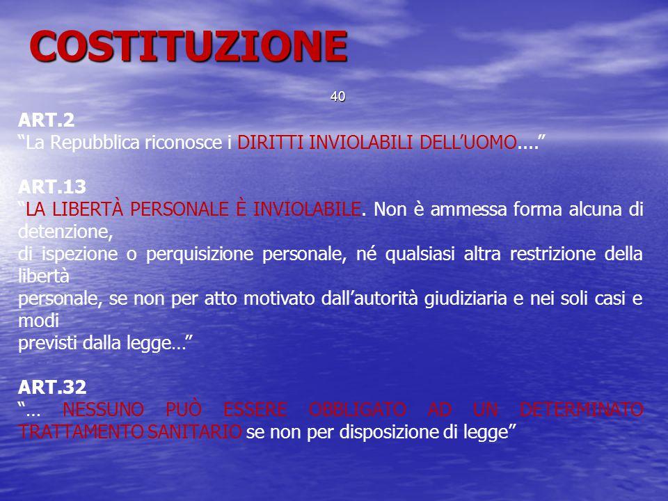 """ART.2 """"La Repubblica riconosce i DIRITTI INVIOLABILI DELL'UOMO...."""" ART.13 """"LA LIBERTÀ PERSONALE È INVIOLABILE. Non è ammessa forma alcuna di detenzio"""