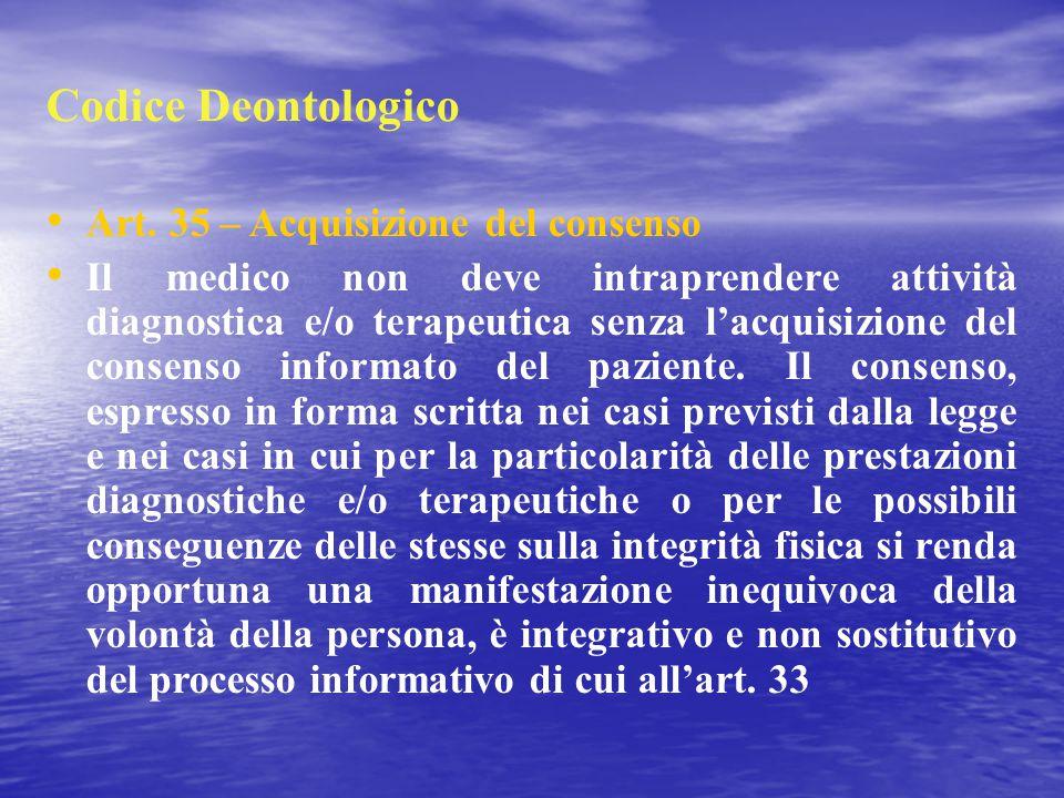 Codice Deontologico Art. 35 – Acquisizione del consenso Il medico non deve intraprendere attività diagnostica e/o terapeutica senza l'acquisizione del