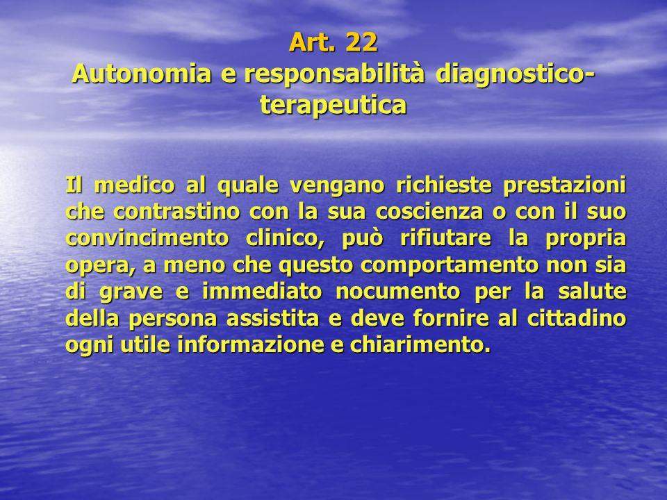 Art. 22 Autonomia e responsabilità diagnostico- terapeutica Il medico al quale vengano richieste prestazioni che contrastino con la sua coscienza o co