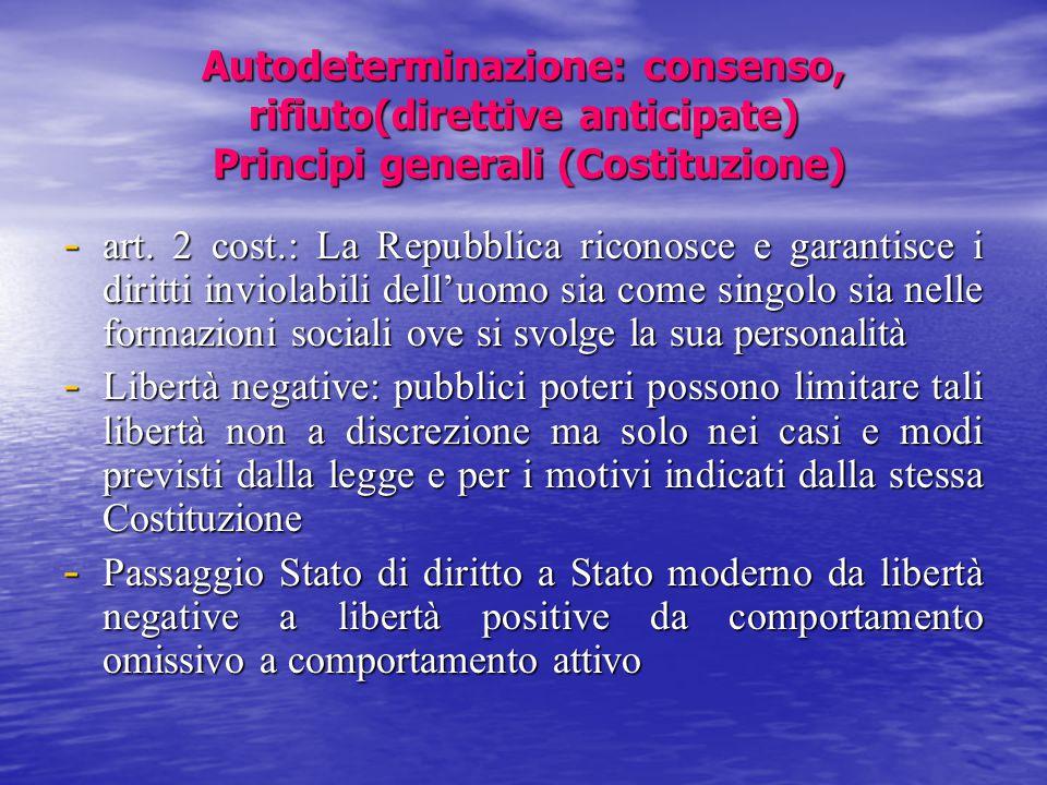 Autodeterminazione: consenso, rifiuto(direttive anticipate) Principi generali (Costituzione) - art. 2 cost.: La Repubblica riconosce e garantisce i di