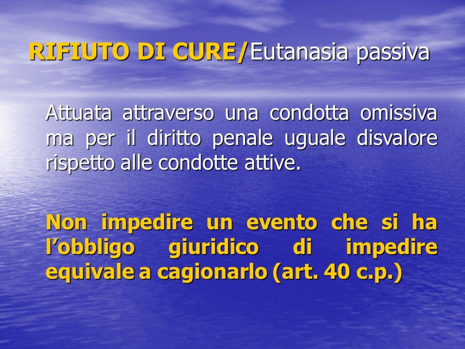 RIFIUTO DI CURE/Eutanasia passiva Attuata attraverso una condotta omissiva ma per il diritto penale uguale disvalore rispetto alle condotte attive. No