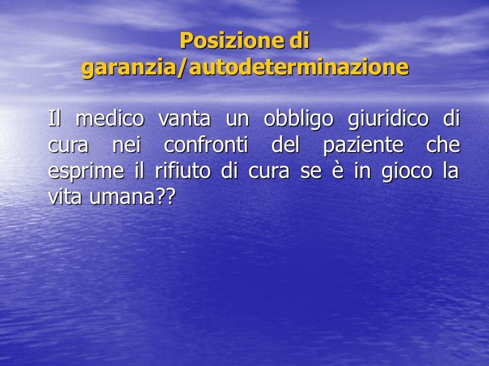 Posizione di garanzia/autodeterminazione Il medico vanta un obbligo giuridico di cura nei confronti del paziente che esprime il rifiuto di cura se è i