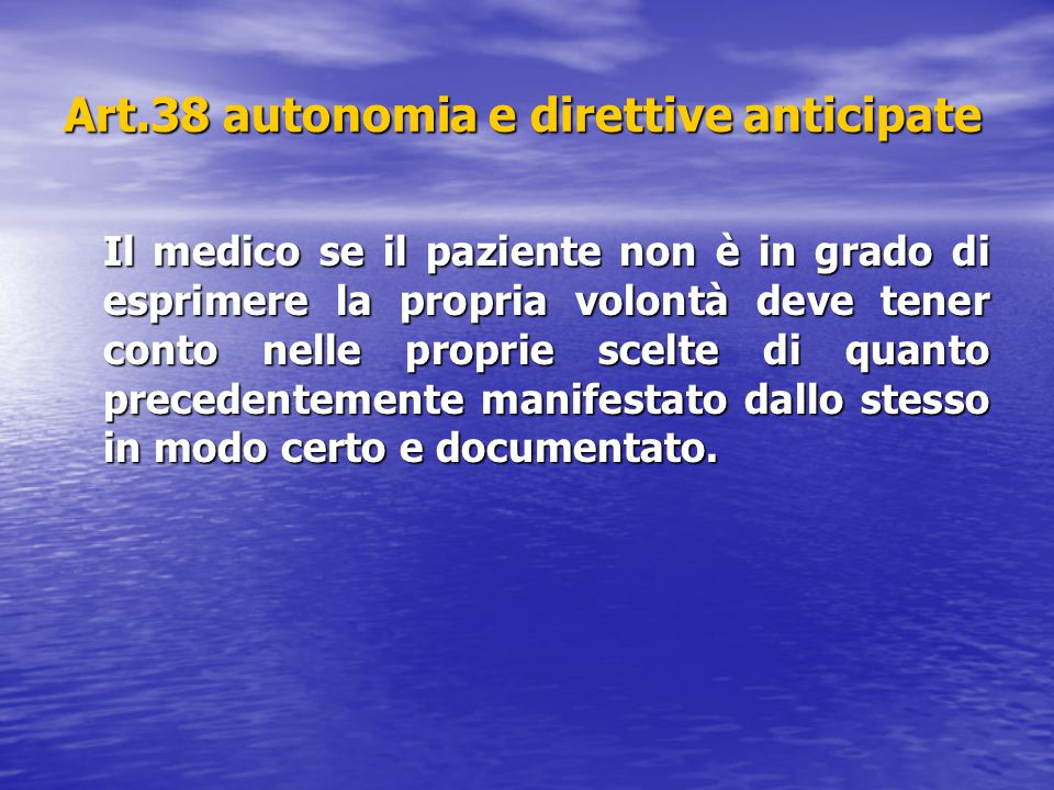 Art.38 autonomia e direttive anticipate Il medico se il paziente non è in grado di esprimere la propria volontà deve tener conto nelle proprie scelte