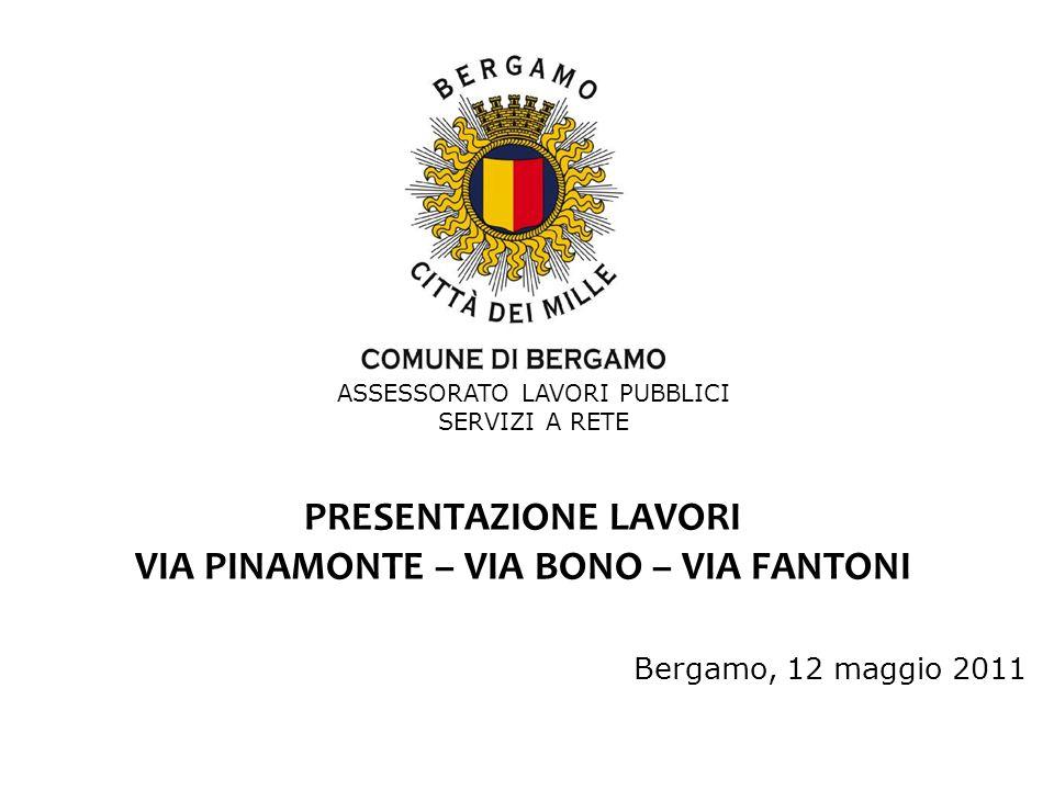 PRESENTAZIONE LAVORI VIA PINAMONTE – VIA BONO – VIA FANTONI ASSESSORATO LAVORI PUBBLICI SERVIZI A RETE Bergamo, 12 maggio 2011