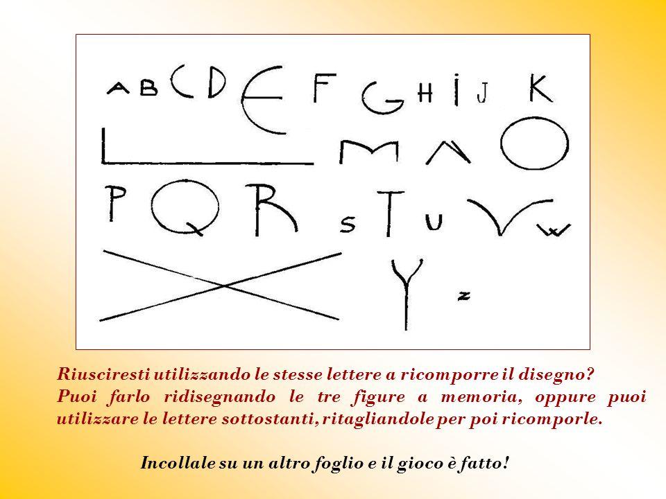 Riusciresti utilizzando le stesse lettere a ricomporre il disegno? Puoi farlo ridisegnando le tre figure a memoria, oppure puoi utilizzare le lettere