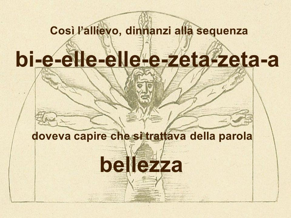 bi-e-elle-elle-e-zeta-zeta-a Così l'allievo, dinnanzi alla sequenza doveva capire che si trattava della parola bellezza