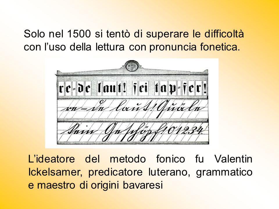 Solo nel 1500 si tentò di superare le difficoltà con l'uso della lettura con pronuncia fonetica. L'ideatore del metodo fonico fu Valentin Ickelsamer,