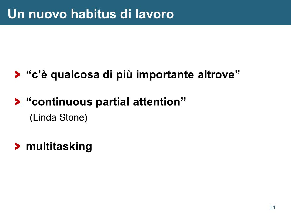 14 Un nuovo habitus di lavoro > c'è qualcosa di più importante altrove > continuous partial attention (Linda Stone) > multitasking