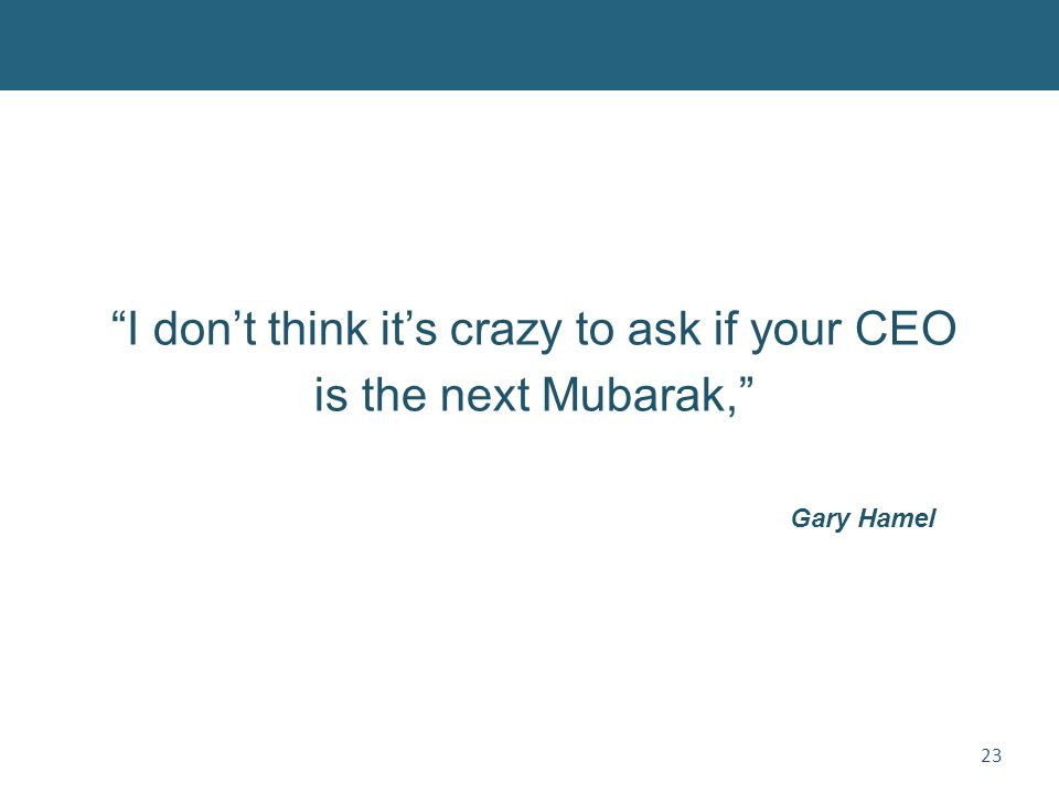 23 I don't think it's crazy to ask if your CEO is the next Mubarak, Gary Hamel