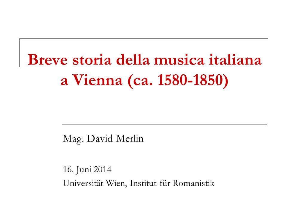Breve storia della musica italiana a Vienna (ca. 1580-1850) Mag. David Merlin 16. Juni 2014 Universität Wien, Institut für Romanistik