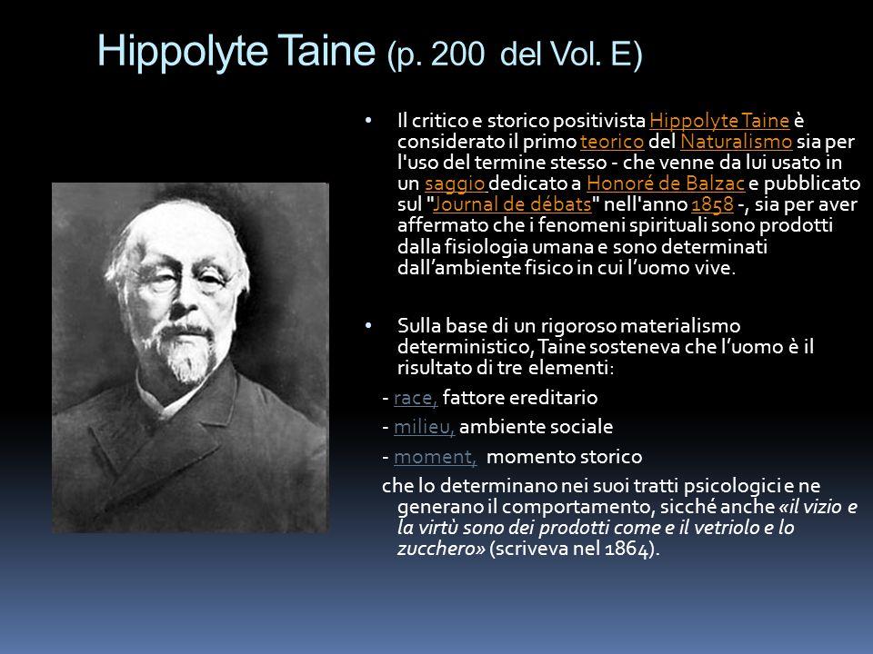 Hippolyte Taine (p. 200 del Vol. E) Il critico e storico positivista Hippolyte Taine è considerato il primo teorico del Naturalismo sia per l'uso del