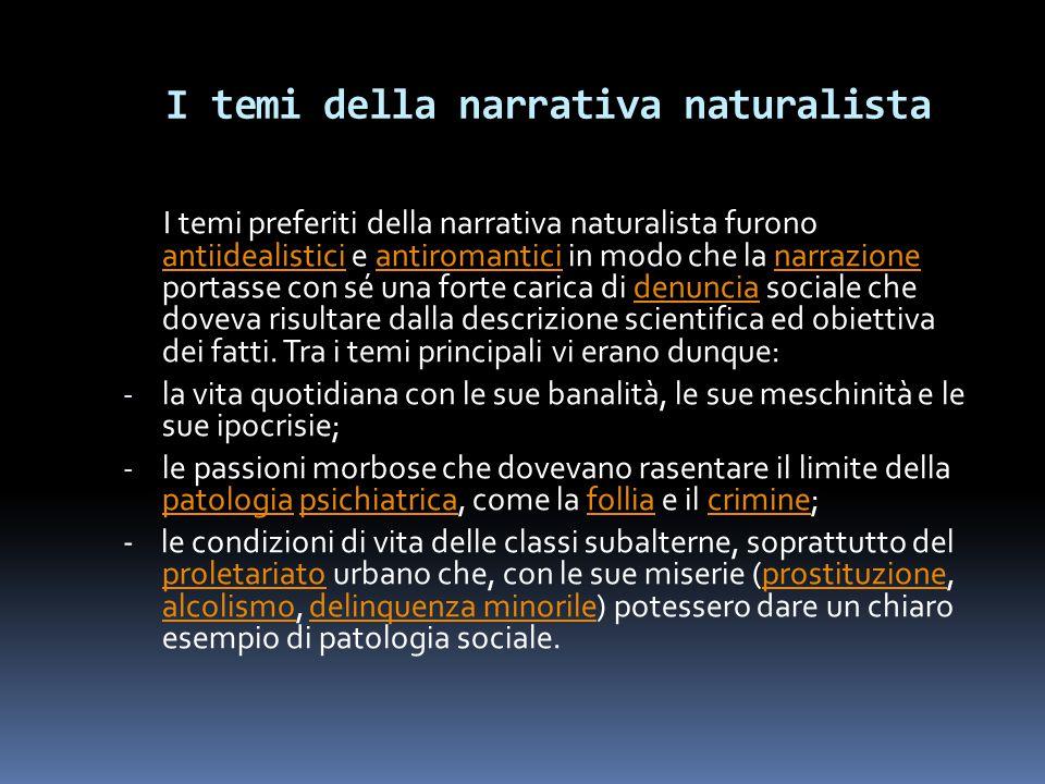 I temi della narrativa naturalista I temi preferiti della narrativa naturalista furono antiidealistici e antiromantici in modo che la narrazione porta
