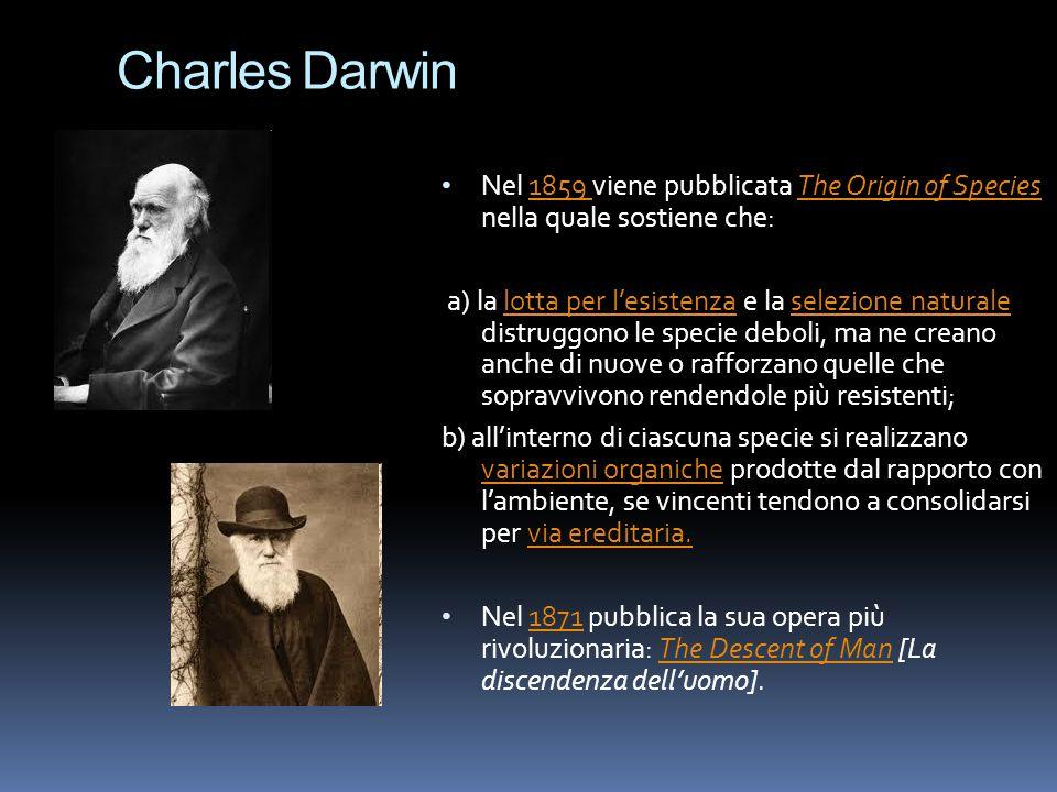 Charles Darwin Nel 1859 viene pubblicata The Origin of Species nella quale sostiene che: a) la lotta per l'esistenza e la selezione naturale distruggo