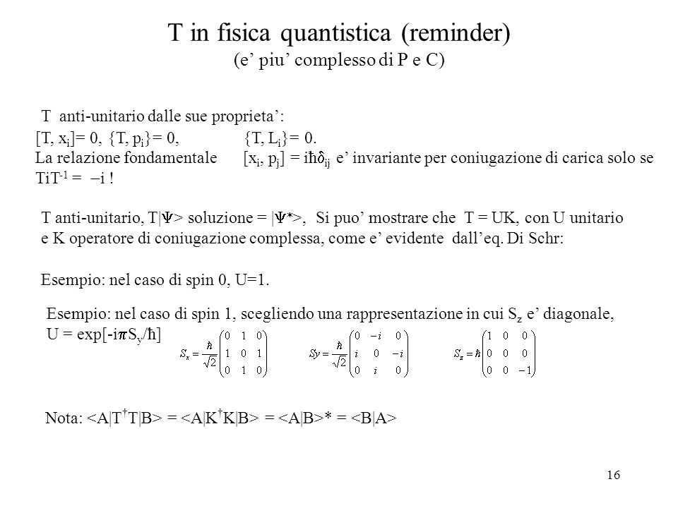 16 T in fisica quantistica (reminder) (e' piu' complesso di P e C) T anti-unitario, T|  > soluzione = |   >, Si puo' mostrare che T = UK, con U uni