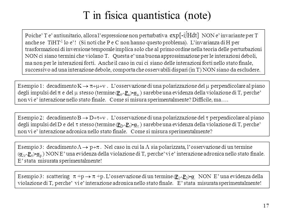 17 T in fisica quantistica (note) Poiche' T e' antiunitario, allora l'espressione non perturbativa exp[-i  Hdt] NON e' invariante per T anche se TiHT
