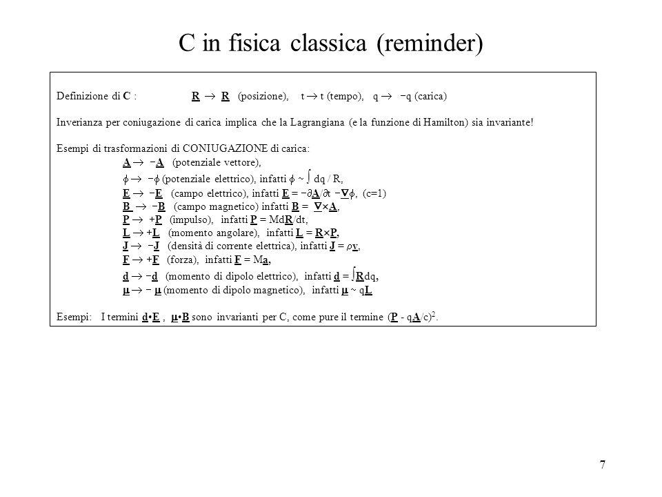 7 C in fisica classica (reminder) Definizione di C : R  R (posizione), t  t (tempo), q   q (carica) Inverianza per coniugazione di carica implica che la Lagrangiana (e la funzione di Hamilton) sia invariante.
