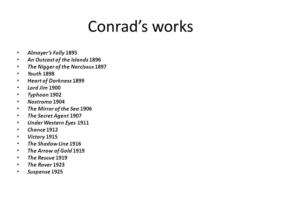 Conrad's works Almayer's Folly 1895 An Outcast of the Islands 1896 The Nigger of the Narcissus 1897 Youth 1898 Heart of Darkness 1899 Lord Jim 1900 Typhoon 1902 Nostromo 1904 The Mirror of the Sea 1906 The Secret Agent 1907 Under Western Eyes 1911 Chance 1912 Victory 1915 The Shadow Line 1916 The Arrow of Gold 1919 The Rescue 1919 The Rover 1923 Suspense 1925
