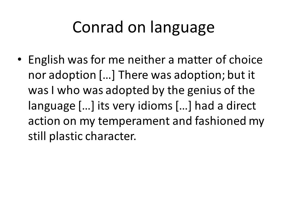 Conrad on language English was for me neither a matter of choice nor adoption […] There was adoption; but it was I who was adopted by the genius of the language […] its very idioms […] had a direct action on my temperament and fashioned my still plastic character.