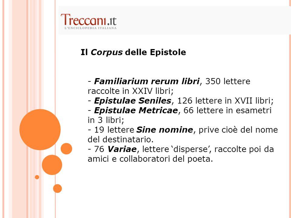 - Familiarium rerum libri, 350 lettere raccolte in XXIV libri; - Epistulae Seniles, 126 lettere in XVII libri; - Epistulae Metricae, 66 lettere in esa