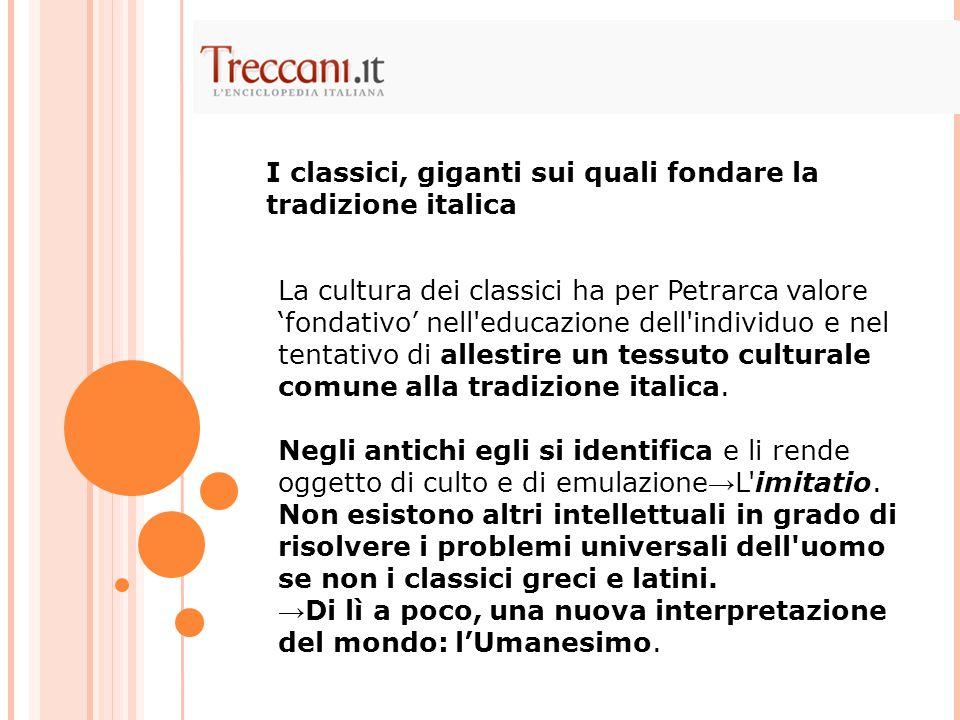 La cultura dei classici ha per Petrarca valore 'fondativo' nell educazione dell individuo e nel tentativo di allestire un tessuto culturale comune alla tradizione italica.