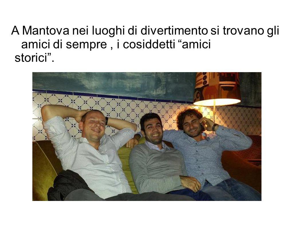 A Mantova nei luoghi di divertimento si trovano gli amici di sempre, i cosiddetti amici storici .
