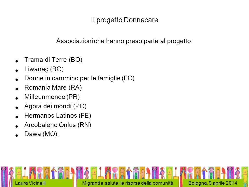 Bologna, 9 aprile 2014Laura VicinelliMigranti e salute: le risorse della comunità Il progetto Donnecare Associazioni che hanno preso parte al progetto: Trama di Terre (BO) Liwanag (BO) Donne in cammino per le famiglie (FC) Romania Mare (RA) Milleunmondo (PR) Agorà dei mondi (PC) Hermanos Latinos (FE) Arcobaleno Onlus (RN) Dawa (MO).