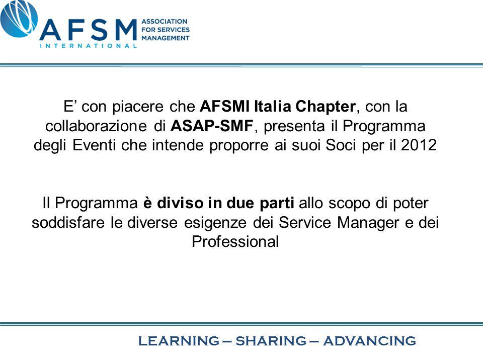 LEARNING–SHARINGADVANCING– E' con piacere che AFSMI Italia Chapter, con la collaborazione di ASAP-SMF, presenta il Programma degli Eventi che intende proporre ai suoi Soci per il 2012 Il Programma è diviso in due parti allo scopo di poter soddisfare le diverse esigenze dei Service Manager e dei Professional