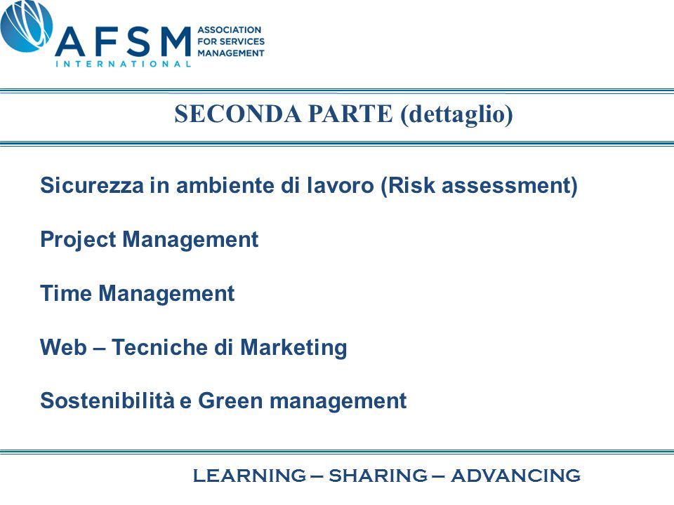 LEARNING–SHARING–ADVANCING Sicurezza in ambiente di lavoro (Risk assessment) Project Management Time Management Web – Tecniche di Marketing Sostenibilità e Green management SECONDA PARTE (dettaglio)